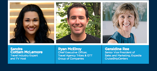Sandra Cottam McLemore, Travel Industry Expert and TV Host.    Ryan McElroy Chief Executive Officer, Travel Agency Tribes & GTT Group of Companies.  Geraldine Ree Senior Vice President of Sales and Marketing, Expedia CruiseShipCenters.